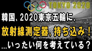 韓国、2020東京オリンピックに【放射線測定器】持ち込み!― 韓国オリンピック委員会が計画 ―